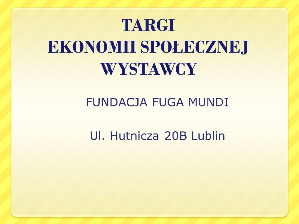TARGI EKONOMII SPOŁECZNEJ WYSTAWCY FUNDACJA FUGA MUNDI Ul. Hutnicza 20B Lublin