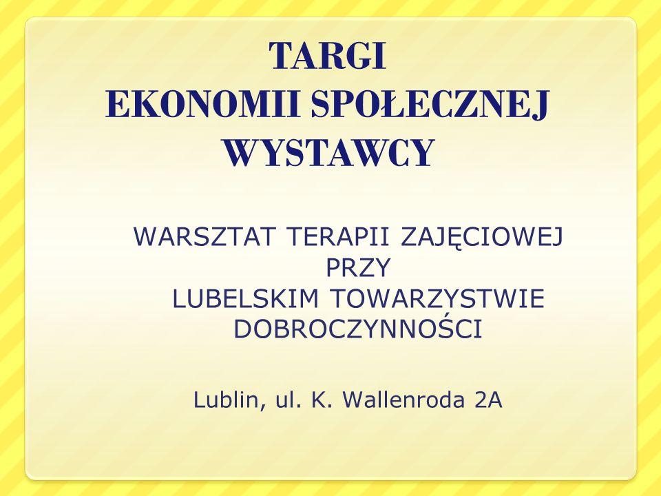 TARGI EKONOMII SPOŁECZNEJ WYSTAWCY WARSZTAT TERAPII ZAJĘCIOWEJ PRZY LUBELSKIM TOWARZYSTWIE DOBROCZYNNOŚCI Lublin, ul. K. Wallenroda 2A