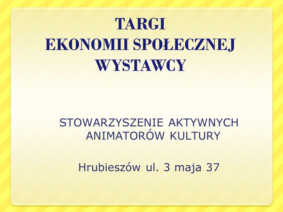 TARGI EKONOMII SPOŁECZNEJ WYSTAWCY STOWARZYSZENIE AKTYWNYCH ANIMATORÓW KULTURY Hrubieszów ul. 3 maja 37