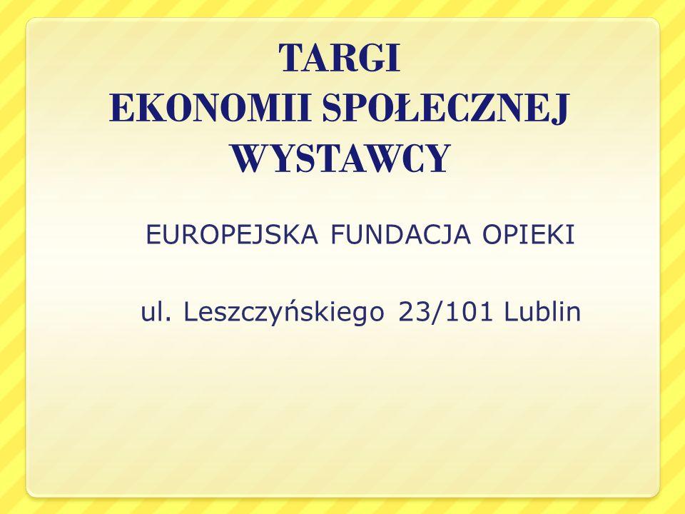 TARGI EKONOMII SPOŁECZNEJ WYSTAWCY EUROPEJSKA FUNDACJA OPIEKI ul. Leszczyńskiego 23/101 Lublin