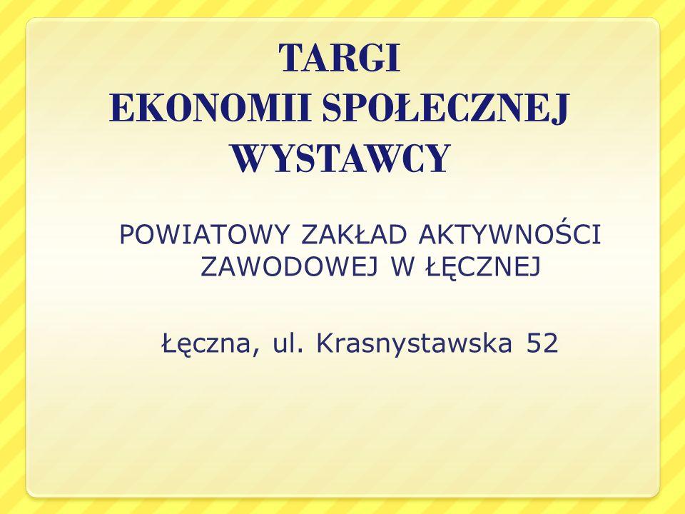 TARGI EKONOMII SPOŁECZNEJ WYSTAWCY POWIATOWY ZAKŁAD AKTYWNOŚCI ZAWODOWEJ W ŁĘCZNEJ Łęczna, ul. Krasnystawska 52