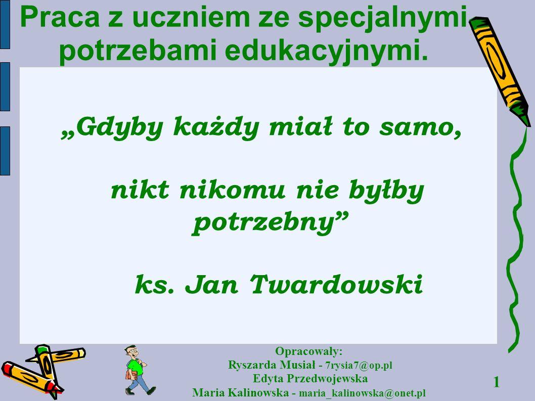 1 Opracowały: Ryszarda Musiał - 7rysia7@op.pl Edyta Przedwojewska Maria Kalinowska - maria_kalinowska@onet.pl Praca z uczniem ze specjalnymi potrzebam