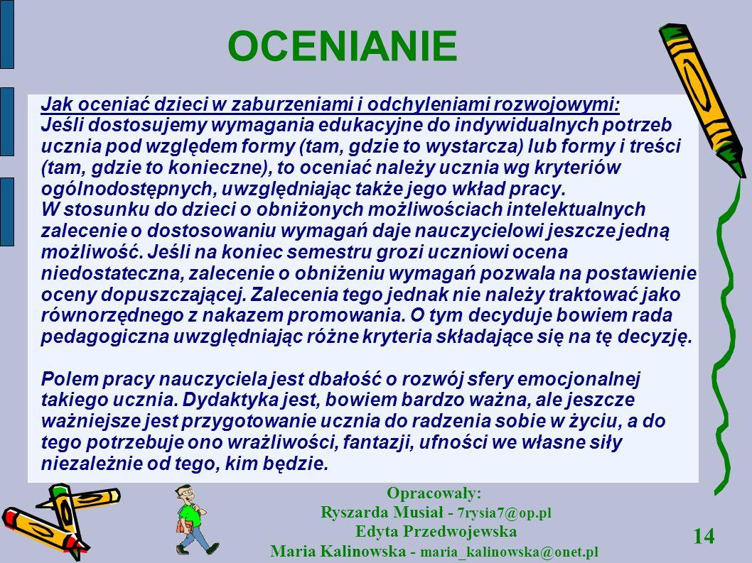 14 Opracowały: Ryszarda Musiał - 7rysia7@op.pl Edyta Przedwojewska Maria Kalinowska - maria_kalinowska@onet.pl OCENIANIE Jak oceniać dzieci w zaburzen