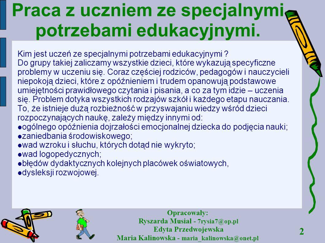 2 Opracowały: Ryszarda Musiał - 7rysia7@op.pl Edyta Przedwojewska Maria Kalinowska - maria_kalinowska@onet.pl Praca z uczniem ze specjalnymi potrzebam