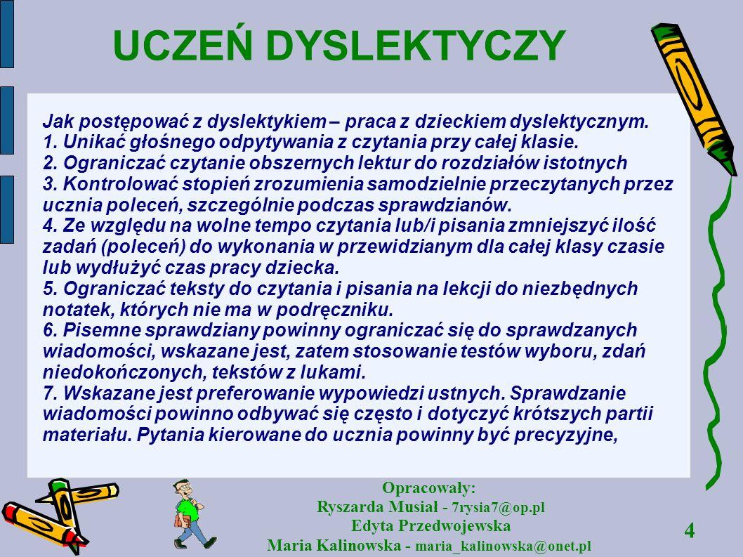 4 Opracowały: Ryszarda Musiał - 7rysia7@op.pl Edyta Przedwojewska Maria Kalinowska - maria_kalinowska@onet.pl UCZEŃ DYSLEKTYCZY Jak postępować z dysle