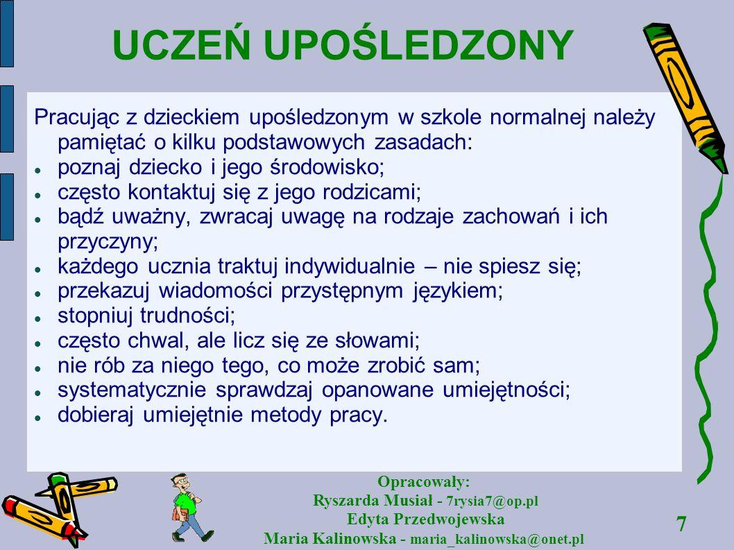 7 Opracowały: Ryszarda Musiał - 7rysia7@op.pl Edyta Przedwojewska Maria Kalinowska - maria_kalinowska@onet.pl UCZEŃ UPOŚLEDZONY Pracując z dzieckiem u