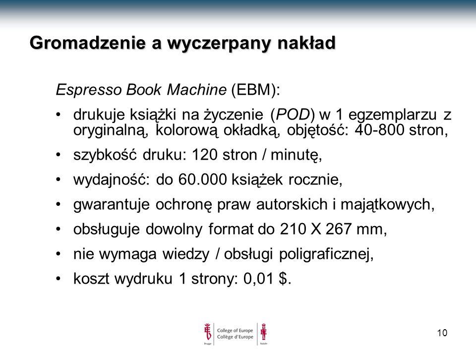 10 Gromadzenie a wyczerpany nakład Espresso Book Machine (EBM): drukuje książki na życzenie (POD) w 1 egzemplarzu z oryginalną, kolorową okładką, objętość: 40-800 stron, szybkość druku: 120 stron / minutę, wydajność: do 60.000 książek rocznie, gwarantuje ochronę praw autorskich i majątkowych, obsługuje dowolny format do 210 X 267 mm, nie wymaga wiedzy / obsługi poligraficznej, koszt wydruku 1 strony: 0,01 $.