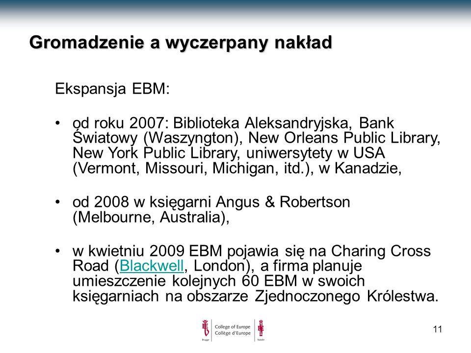 11 Gromadzenie a wyczerpany nakład Ekspansja EBM: od roku 2007: Biblioteka Aleksandryjska, Bank Światowy (Waszyngton), New Orleans Public Library, New York Public Library, uniwersytety w USA (Vermont, Missouri, Michigan, itd.), w Kanadzie, od 2008 w księgarni Angus & Robertson (Melbourne, Australia), w kwietniu 2009 EBM pojawia się na Charing Cross Road (Blackwell, London), a firma planuje umieszczenie kolejnych 60 EBM w swoich księgarniach na obszarze Zjednoczonego Królestwa.Blackwell