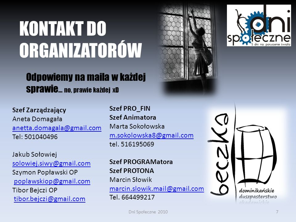 Dni Społeczne 20107 KONTAKT DO ORGANIZATORÓW Odpowiemy na maila w każdej sprawie … no, prawie każdej xD Szef Zarządzający Aneta Domagała anetta.domagala@gmail.com Tel: 501040496 Jakub Sołowiej solowiej.siwy@gmail.com Szymon Popławski OP poplawskiop@gmail.com Tibor Bejczi OP tibor.bejczi@gmail.com Szef PRO_FIN Szef Animatora Marta Sokołowska m.sokolowska8@gmail.com tel.