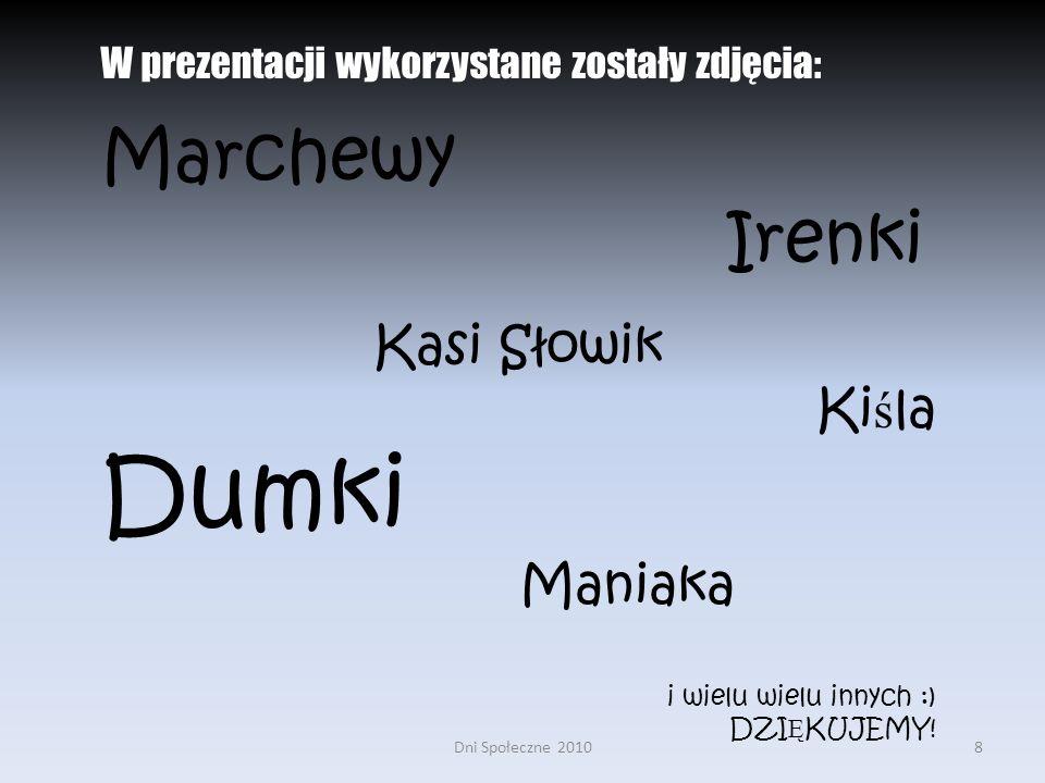 Dni Społeczne 20108 W prezentacji wykorzystane zostały zdjęcia: Marchewy Irenki Kasi Słowik Ki ś la Dumki Maniaka i wielu wielu innych :) DZI Ę KUJEMY!