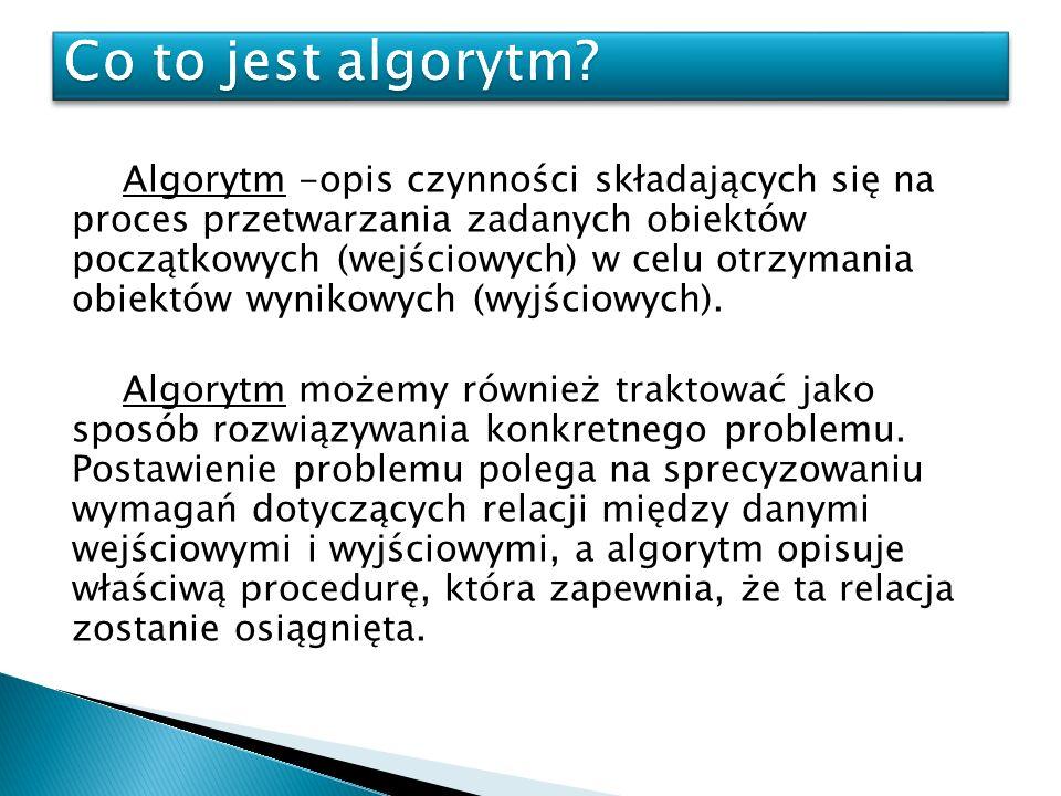 Algorytm -opis czynności składających się na proces przetwarzania zadanych obiektów początkowych (wejściowych) w celu otrzymania obiektów wynikowych (