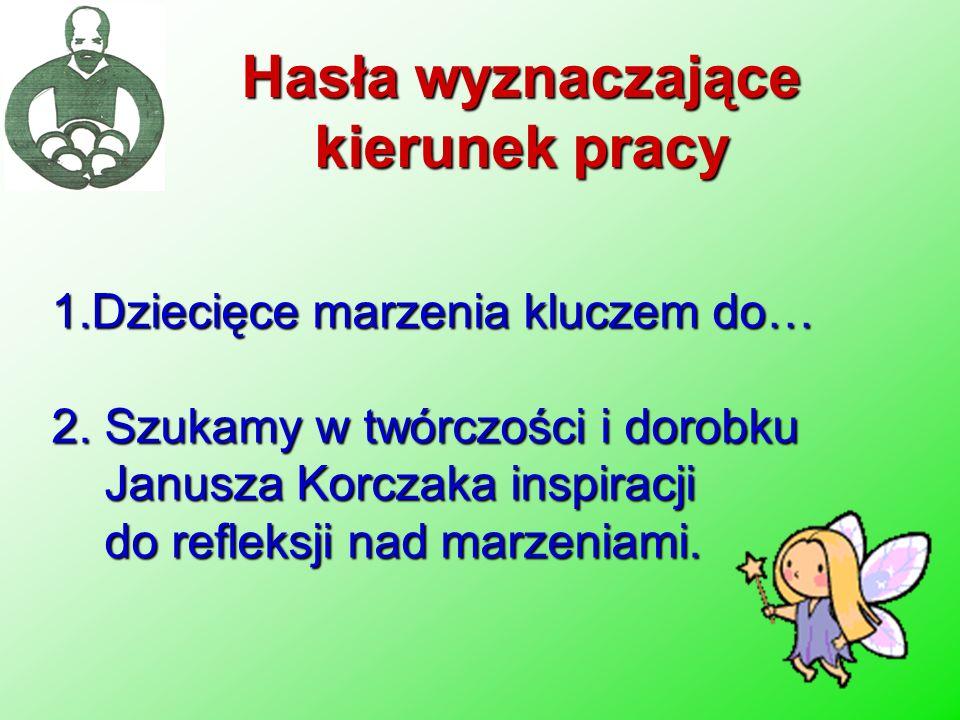 1.Dziecięce marzenia kluczem do… 2. Szukamy w twórczości i dorobku Janusza Korczaka inspiracji do refleksji nad marzeniami. Hasła wyznaczające kierune