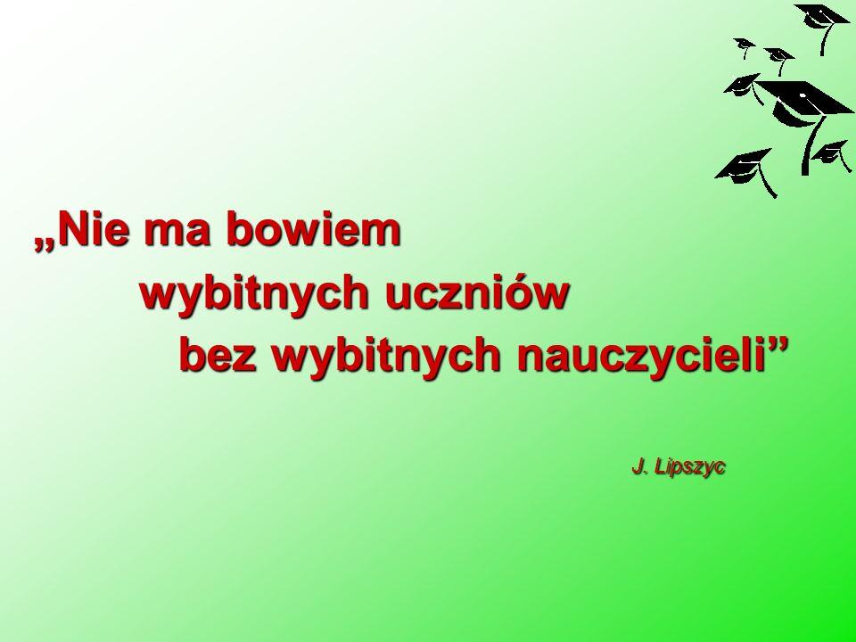 Nie ma bowiem wybitnych uczniów wybitnych uczniów bez wybitnych nauczycieli J. Lipszyc bez wybitnych nauczycieli J. Lipszyc