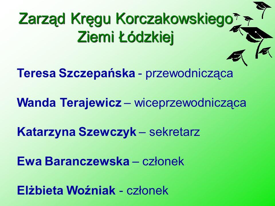 Zarząd Kręgu Korczakowskiego Ziemi Łódzkiej Teresa Szczepańska - przewodnicząca Wanda Terajewicz – wiceprzewodnicząca Katarzyna Szewczyk – sekretarz E