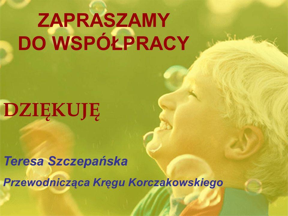 ZAPRASZAMY DO WSPÓŁPRACY DZIĘKUJĘ Teresa Szczepańska Przewodnicząca Kręgu Korczakowskiego