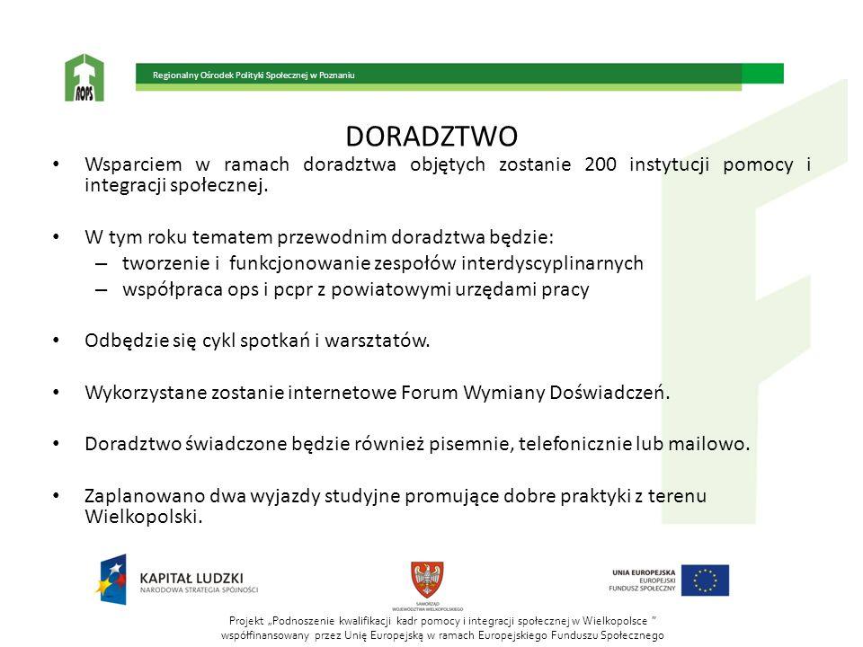 Projekt Podnoszenie kwalifikacji kadr pomocy i integracji społecznej w Wielkopolsce współfinansowany przez Unię Europejską w ramach Europejskiego Funduszu Społecznego Regionalny Ośrodek Polityki Społecznej w Poznaniu DORADZTWO Wsparciem w ramach doradztwa objętych zostanie 200 instytucji pomocy i integracji społecznej.