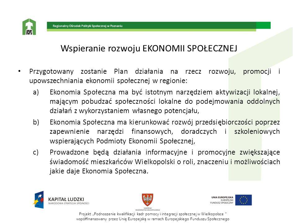 Projekt Podnoszenie kwalifikacji kadr pomocy i integracji społecznej w Wielkopolsce współfinansowany przez Unię Europejską w ramach Europejskiego Funduszu Społecznego Regionalny Ośrodek Polityki Społecznej w Poznaniu Wspieranie rozwoju EKONOMII SPOŁECZNEJ Przygotowany zostanie Plan działania na rzecz rozwoju, promocji i upowszechniania ekonomii społecznej w regionie: a)Ekonomia Społeczna ma być istotnym narzędziem aktywizacji lokalnej, mającym pobudzać społeczności lokalne do podejmowania oddolnych działań z wykorzystaniem własnego potencjału, b)Ekonomia Społeczna ma kierunkować rozwój przedsiębiorczości poprzez zapewnienie narzędzi finansowych, doradczych i szkoleniowych wspierających Podmioty Ekonomii Społecznej, c)Prowadzone będą działania informacyjne i promocyjne zwiększające świadomość mieszkańców Wielkopolski o roli, znaczeniu i możliwościach jakie daje Ekonomia Społeczna.