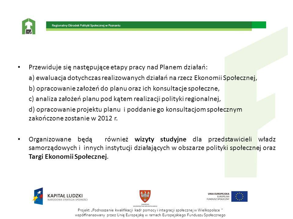 Projekt Podnoszenie kwalifikacji kadr pomocy i integracji społecznej w Wielkopolsce współfinansowany przez Unię Europejską w ramach Europejskiego Funduszu Społecznego Regionalny Ośrodek Polityki Społecznej w Poznaniu Przewiduje się następujące etapy pracy nad Planem działań: a) ewaluacja dotychczas realizowanych działań na rzecz Ekonomii Społecznej, b) opracowanie założeń do planu oraz ich konsultacje społeczne, c) analiza założeń planu pod kątem realizacji polityki regionalnej, d) opracowanie projektu planu i poddanie go konsultacjom społecznym zakończone zostanie w 2012 r.