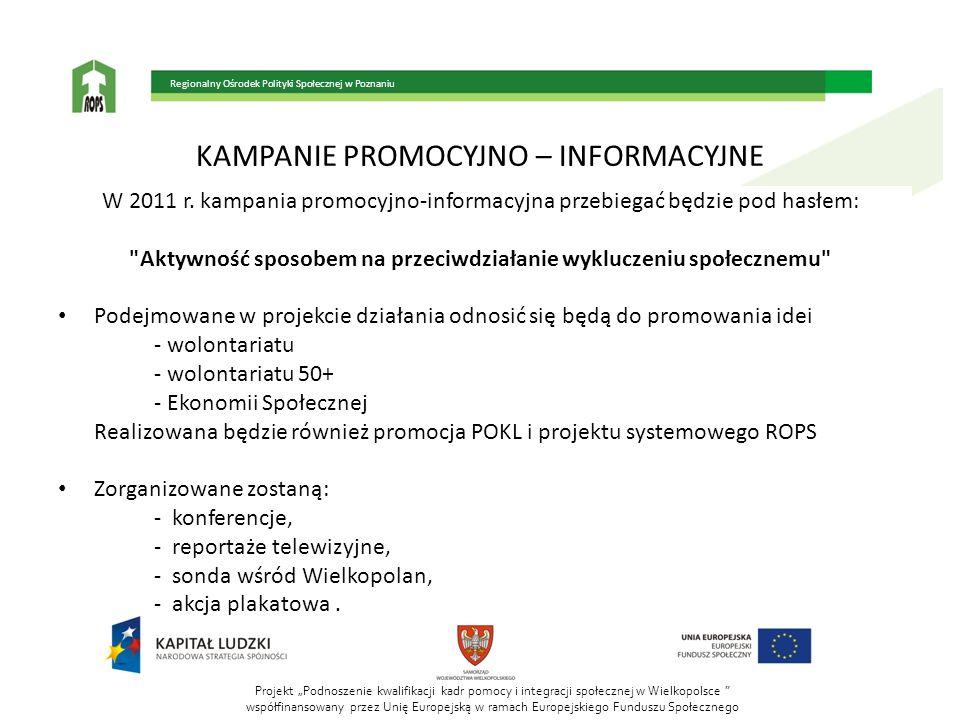 Projekt Podnoszenie kwalifikacji kadr pomocy i integracji społecznej w Wielkopolsce współfinansowany przez Unię Europejską w ramach Europejskiego Funduszu Społecznego Regionalny Ośrodek Polityki Społecznej w Poznaniu KAMPANIE PROMOCYJNO – INFORMACYJNE W 2011 r.