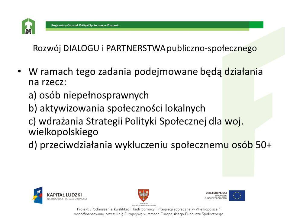 Projekt Podnoszenie kwalifikacji kadr pomocy i integracji społecznej w Wielkopolsce współfinansowany przez Unię Europejską w ramach Europejskiego Funduszu Społecznego Regionalny Ośrodek Polityki Społecznej w Poznaniu Rozwój DIALOGU i PARTNERSTWA publiczno-społecznego W ramach tego zadania podejmowane będą działania na rzecz: a) osób niepełnosprawnych b) aktywizowania społeczności lokalnych c) wdrażania Strategii Polityki Społecznej dla woj.