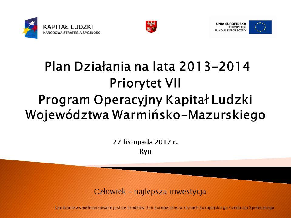 Plan Działania na lata 2013-2014 Priorytet VII Program Operacyjny Kapitał Ludzki Województwa Warmińsko-Mazurskiego 22 listopada 2012 r. Ryn Człowiek –