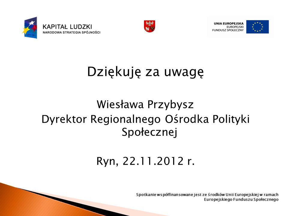 Dziękuję za uwagę Wiesława Przybysz Dyrektor Regionalnego Ośrodka Polityki Społecznej Ryn, 22.11.2012 r. Spotkanie współfinansowane jest ze środków Un