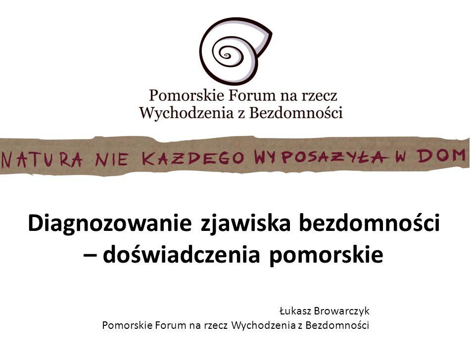 Diagnozowanie zjawiska bezdomności – doświadczenia pomorskie Łukasz Browarczyk Pomorskie Forum na rzecz Wychodzenia z Bezdomności