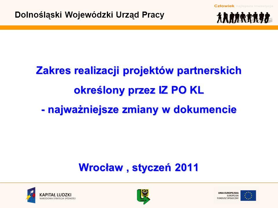 Dolnośląski Wojewódzki Urząd Pracy Zakres realizacji projektów partnerskich określony przez IZ PO KL - najważniejsze zmiany w dokumencie Wrocław, styczeń 2011