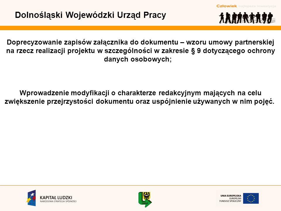 Dolnośląski Wojewódzki Urząd Pracy Doprecyzowanie zapisów załącznika do dokumentu – wzoru umowy partnerskiej na rzecz realizacji projektu w szczególności w zakresie § 9 dotyczącego ochrony danych osobowych; Wprowadzenie modyfikacji o charakterze redakcyjnym mających na celu zwiększenie przejrzystości dokumentu oraz uspójnienie używanych w nim pojęć.