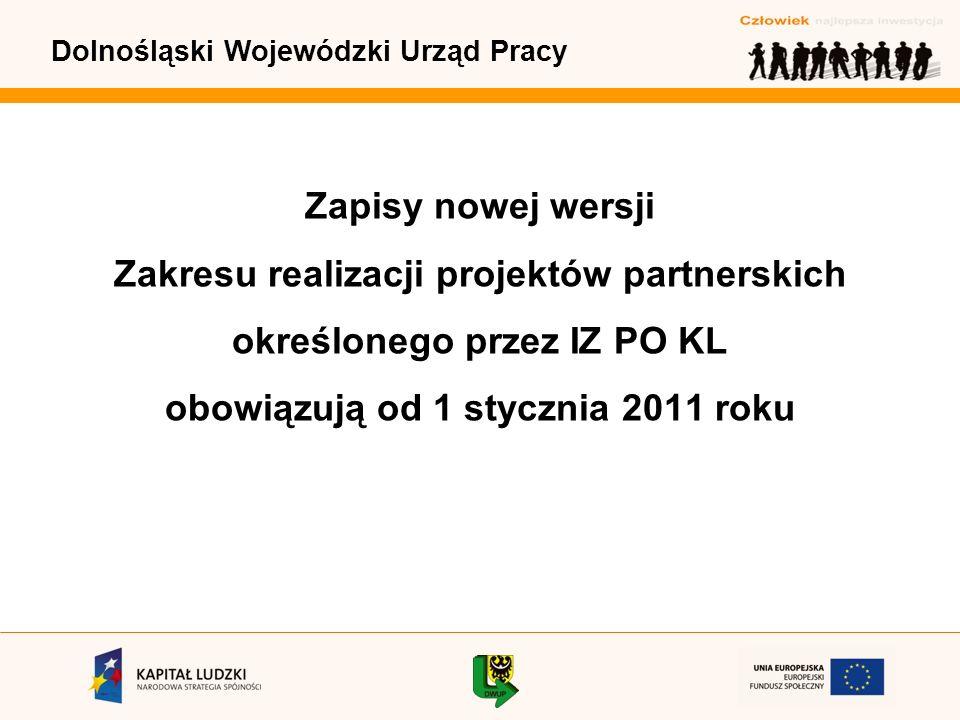 Dolnośląski Wojewódzki Urząd Pracy Zapisy nowej wersji Zakresu realizacji projektów partnerskich określonego przez IZ PO KL obowiązują od 1 stycznia 2011 roku