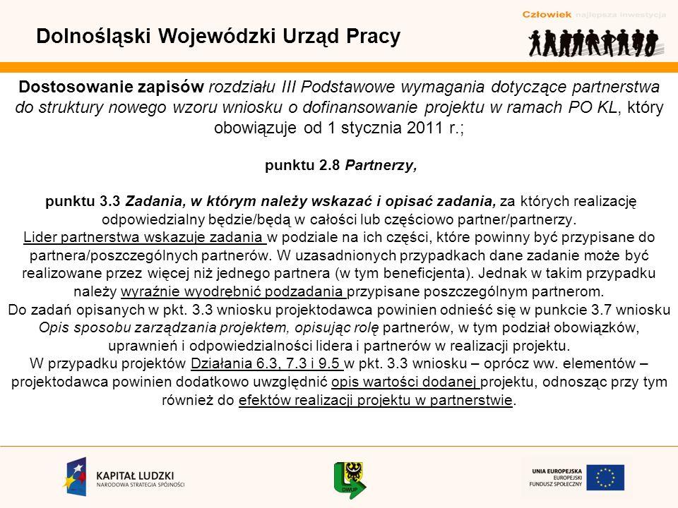 Dolnośląski Wojewódzki Urząd Pracy Dostosowanie zapisów rozdziału III Podstawowe wymagania dotyczące partnerstwa do struktury nowego wzoru wniosku o dofinansowanie projektu w ramach PO KL, który obowiązuje od 1 stycznia 2011 r.; punktu 2.8 Partnerzy, punktu 3.3 Zadania, w którym należy wskazać i opisać zadania, za których realizację odpowiedzialny będzie/będą w całości lub częściowo partner/partnerzy.