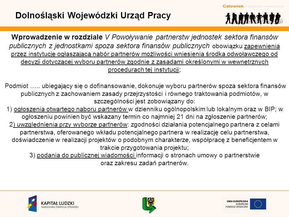 Dolnośląski Wojewódzki Urząd Pracy Wprowadzenie w rozdziale V Powoływanie partnerstw jednostek sektora finansów publicznych z jednostkami spoza sektora finansów publicznych obowiązku zapewnienia przez instytucję ogłaszającą nabór partnerów możliwości wniesienia środka odwoławczego od decyzji dotyczącej wyboru partnerów zgodnie z zasadami określonymi w wewnętrznych procedurach tej instytucji; Podmiot …..