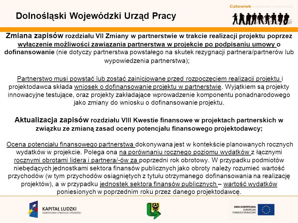 Dolnośląski Wojewódzki Urząd Pracy Zmiana zapisów rozdziału VII Zmiany w partnerstwie w trakcie realizacji projektu poprzez wyłączenie możliwości zawiązania partnerstwa w projekcie po podpisaniu umowy o dofinansowanie (nie dotyczy partnerstwa powstałego na skutek rezygnacji partnera/partnerów lub wypowiedzenia partnerstwa); Partnerstwo musi powstać lub zostać zainicjowane przed rozpoczęciem realizacji projektu i projektodawca składa wniosek o dofinansowanie projektu w partnerstwie.