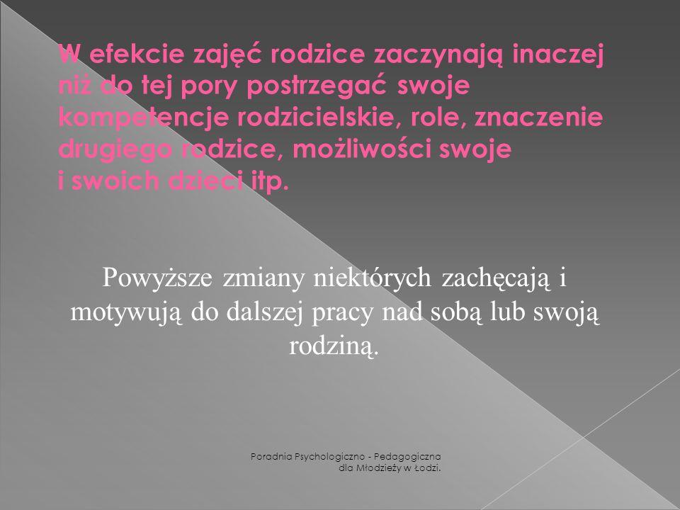 Poradnia Psychologiczno - Pedagogiczna dla Młodzieży w Łodzi. W efekcie zajęć rodzice zaczynają inaczej niż do tej pory postrzegać swoje kompetencje r