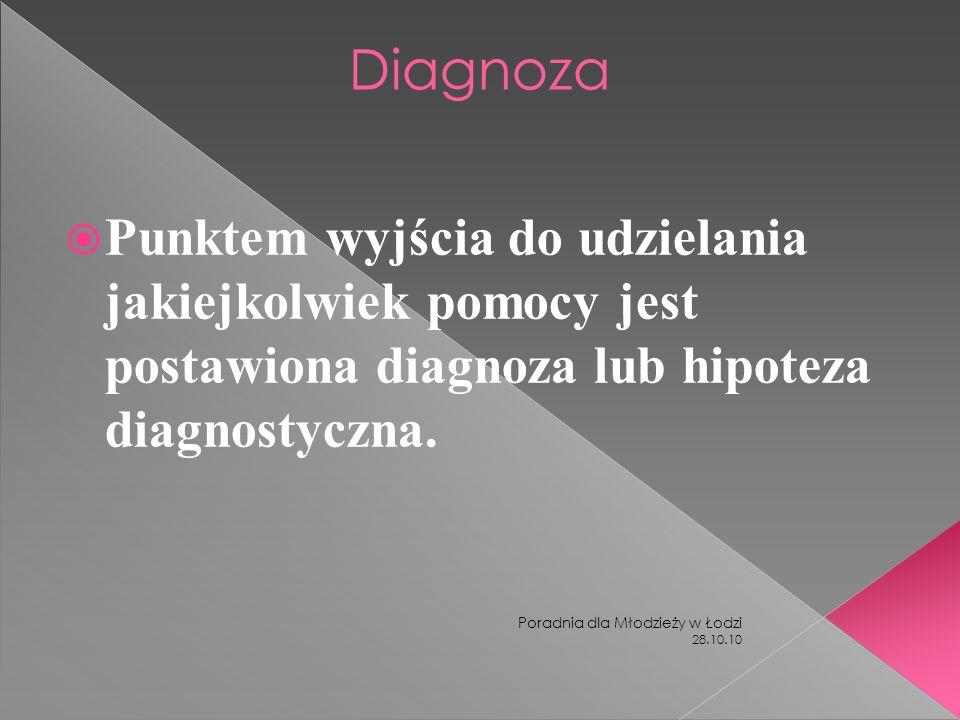 28.10.10 Poradnia dla Młodzieży w Łodzi Diagnoza Punktem wyjścia do udzielania jakiejkolwiek pomocy jest postawiona diagnoza lub hipoteza diagnostyczn