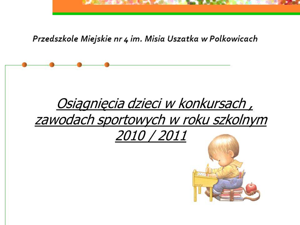 Przedszkole Miejskie nr 4 im. Misia Uszatka w Polkowicach Osiągnięcia dzieci w konkursach, zawodach sportowych w roku szkolnym 2010 / 2011