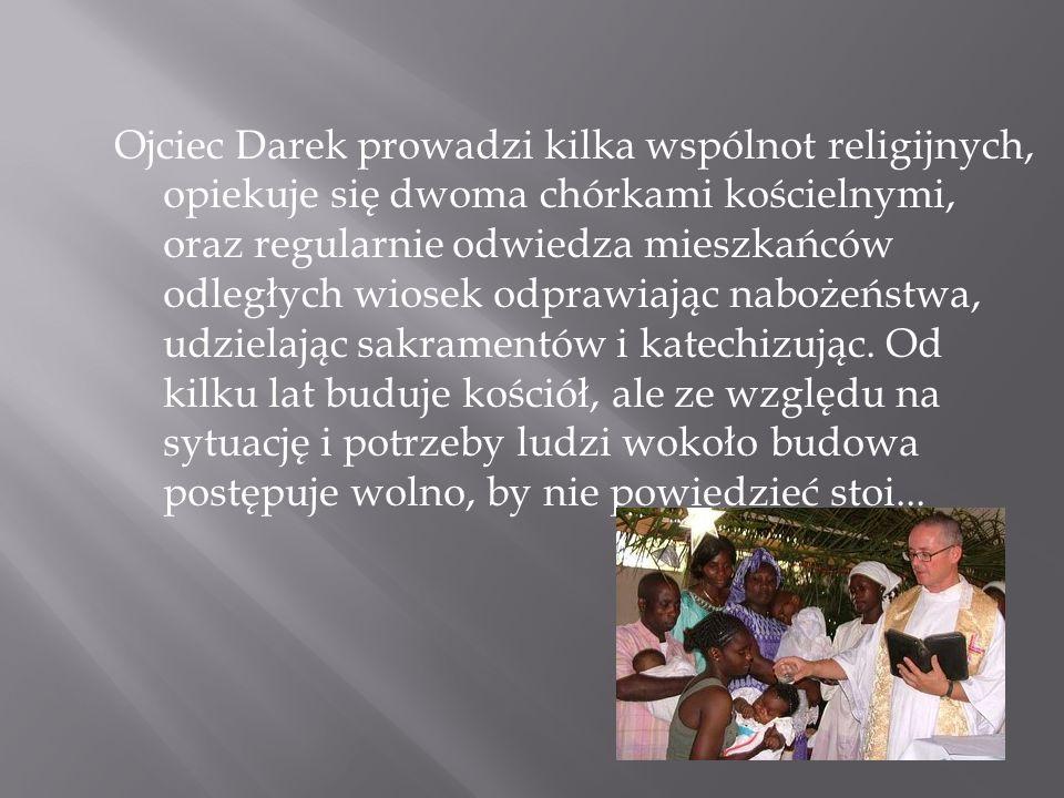 Ojciec Darek prowadzi kilka wspólnot religijnych, opiekuje się dwoma chórkami kościelnymi, oraz regularnie odwiedza mieszkańców odległych wiosek odpra