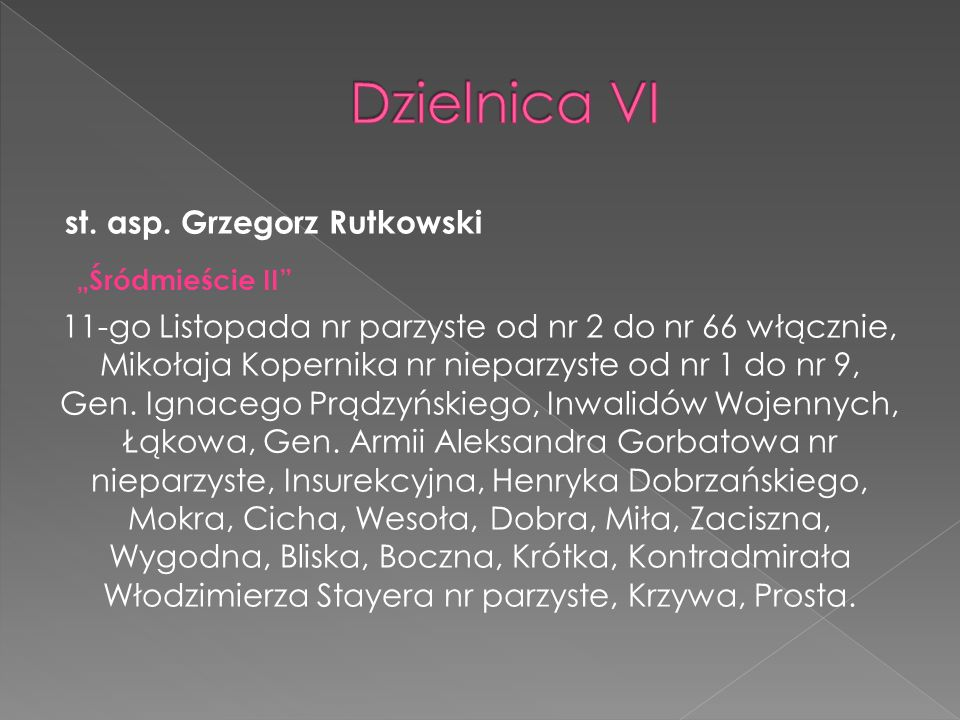 st. asp. Grzegorz Rutkowski Śródmieście II 11-go Listopada nr parzyste od nr 2 do nr 66 włącznie, Mikołaja Kopernika nr nieparzyste od nr 1 do nr 9, G