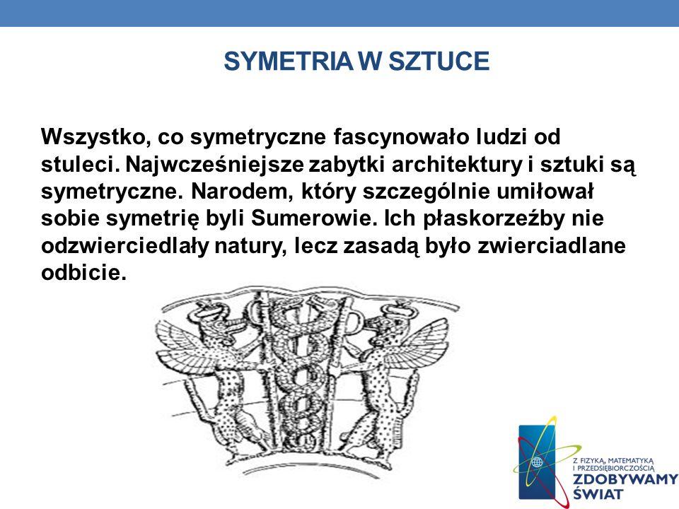 SYMETRIA W SZTUCE Wszystko, co symetryczne fascynowało ludzi od stuleci. Najwcześniejsze zabytki architektury i sztuki są symetryczne. Narodem, który