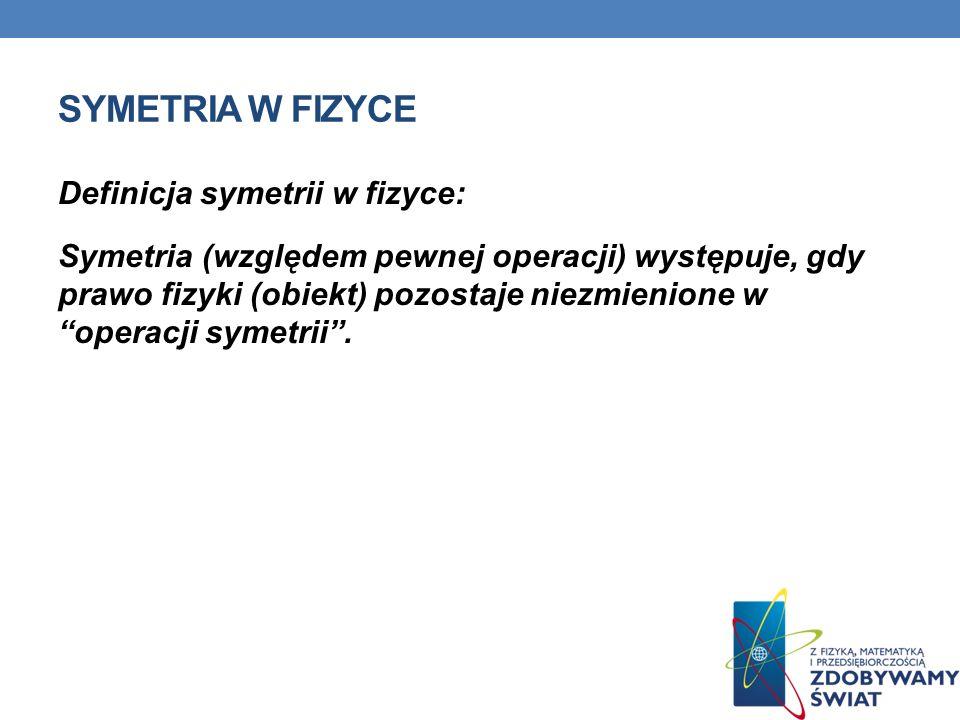 SYMETRIA W FIZYCE Definicja symetrii w fizyce: Symetria (względem pewnej operacji) występuje, gdy prawo fizyki (obiekt) pozostaje niezmienione w opera