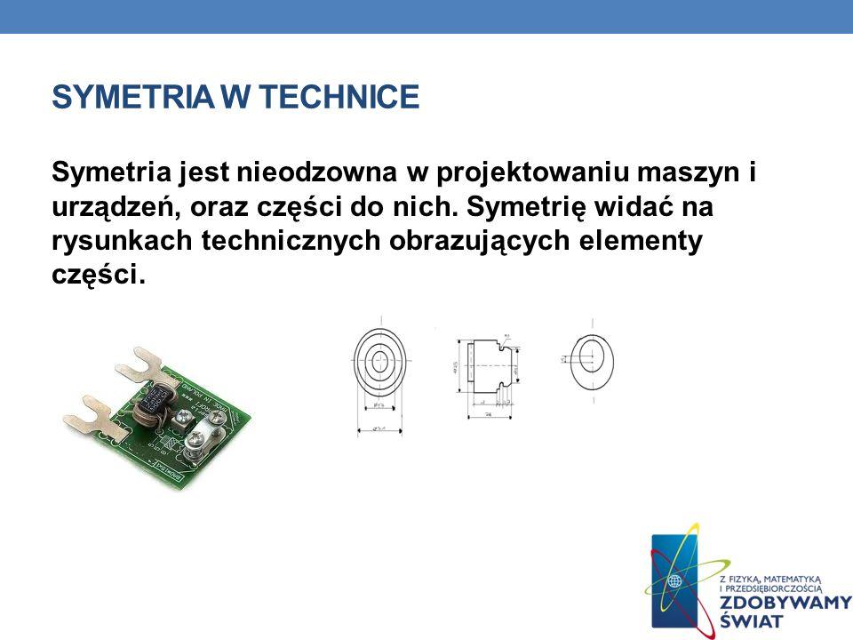 SYMETRIA W TECHNICE Symetria jest nieodzowna w projektowaniu maszyn i urządzeń, oraz części do nich. Symetrię widać na rysunkach technicznych obrazują
