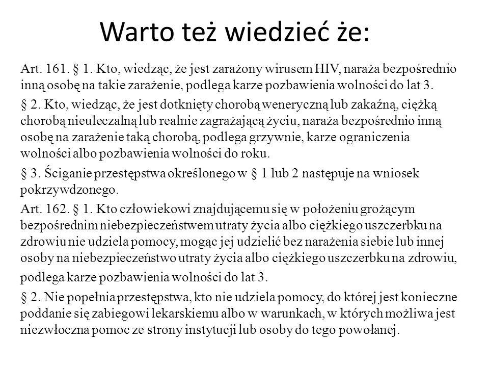 Warto też wiedzieć że: Art. 161. § 1. Kto, wiedząc, że jest zarażony wirusem HIV, naraża bezpośrednio inną osobę na takie zarażenie, podlega karze poz