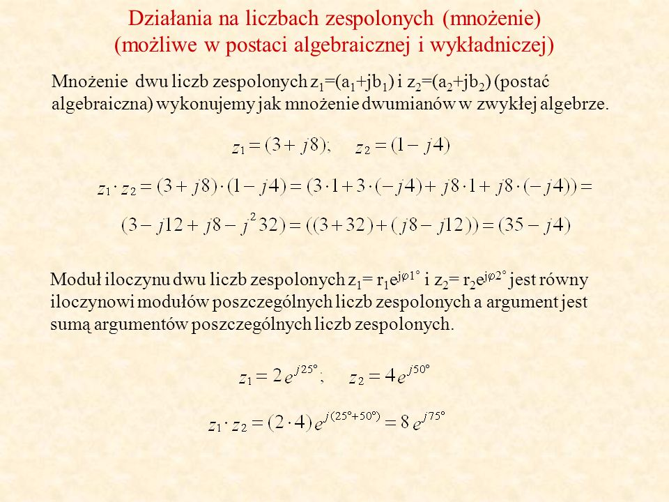 Działania na liczbach zespolonych (dzielenie) (możliwe w postaci algebraicznej i wykładniczej) Dzielenie dwu liczb zespolonych z 1 =(a 1 +jb 1 ) i z 2 =(a 2 +jb 2 ) (postać algebraiczna), wykonujemy poprzez działanie eliminujące niewymierność w mianowniku.
