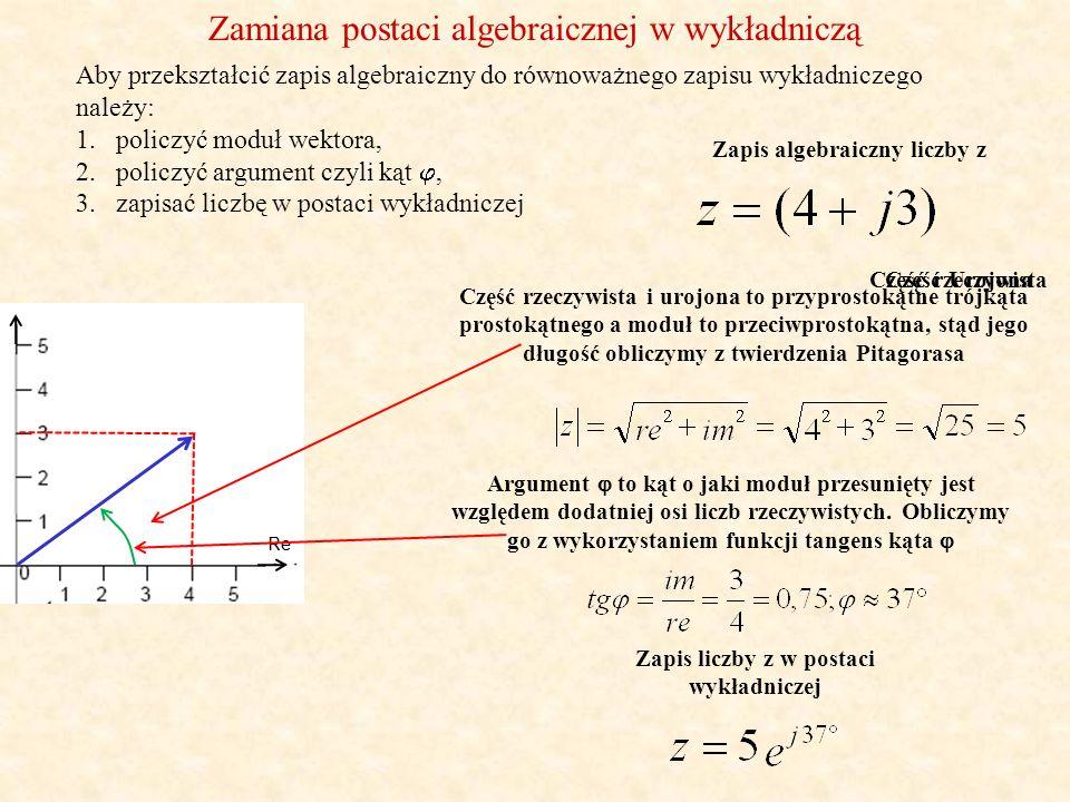 Zamiana postaci wykładniczej w algebraiczną Postać trygonometryczna Aby przekształcić zapis wykładniczy do równoważnego zapisu algebraicznego należy skorzystać z zapisu trygonometrycznego: 1.wstawić odpowiednio dane do postaci trygonometrycznej, 2.policzyć i zapisać liczbę w postaci algebraicznej Zapis wykładniczy liczby z Funkcja cosinus argumentu z uwzględnieniem znaku (przebieg zmienności) dająca część rzeczywistą.