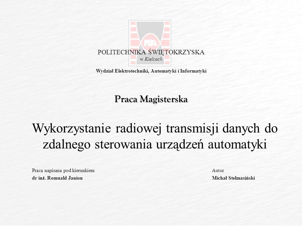 POLITECHNIKA ŚWIĘTOKRZYSKA w Kielcach Wydział Elektrotechniki, Automatyki i Informatyki Wykorzystanie radiowej transmisji danych do zdalnego sterowania urządzeń automatyki Praca napisana pod kierunkiem dr inż.
