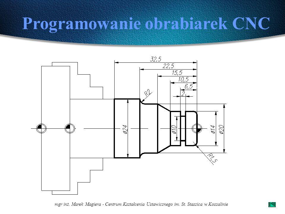 mgr inż. Marek Magiera - Centrum Kształcenia Ustawicznego im. St. Staszica w Koszalinie Programowanie obrabiarek CNC