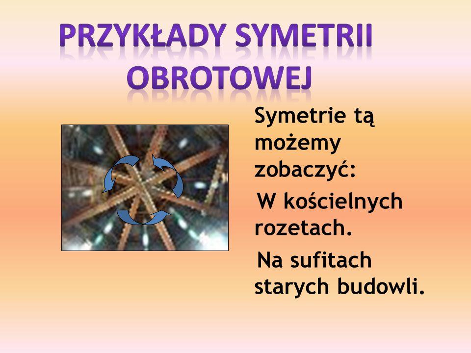 Symetrie tą możemy zobaczyć: W kościelnych rozetach. Na sufitach starych budowli.