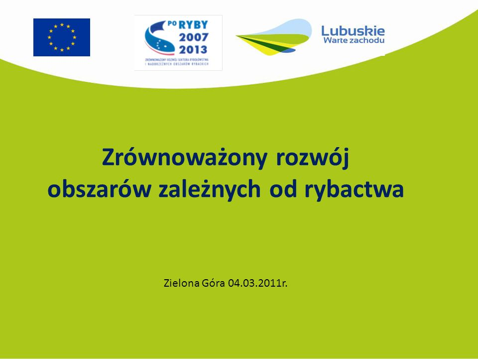 Zrównoważony rozwój obszarów zależnych od rybactwa Zielona Góra 04.03.2011r.