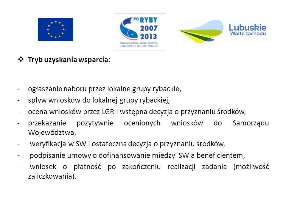 Tryb uzyskania wsparcia: -ogłaszanie naboru przez lokalne grupy rybackie, -spływ wniosków do lokalnej grupy rybackiej, -ocena wniosków przez LGR i wstępna decyzja o przyznaniu środków, -przekazanie pozytywnie ocenionych wniosków do Samorządu Województwa, - weryfikacja w SW i ostateczna decyzja o przyznaniu środków, - podpisanie umowy o dofinansowanie miedzy SW a beneficjentem, - wniosek o płatność po zakończeniu realizacji zadania (możliwość zaliczkowania).