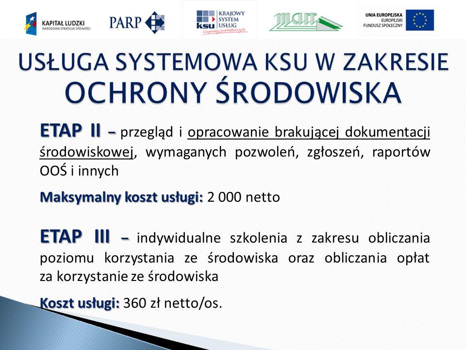 ETAP II – ETAP II – przegląd i opracowanie brakującej dokumentacji środowiskowej, wymaganych pozwoleń, zgłoszeń, raportów OOŚ i innych Maksymalny koszt usługi: Maksymalny koszt usługi: 2 000 netto ETAP III – ETAP III – indywidualne szkolenia z zakresu obliczania poziomu korzystania ze środowiska oraz obliczania opłat za korzystanie ze środowiska Koszt usługi: Koszt usługi: 360 zł netto/os.